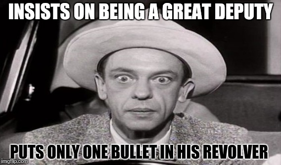 Andy Griffith Show, anyone? | INSISTS ON BEING A GREAT DEPUTY PUTS ONLY ONE BULLET IN HIS REVOLVER | image tagged in funny,don knotts,andy griffith,memes,cop,deputy | made w/ Imgflip meme maker