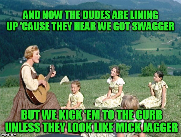 Maria from Sound of Music | AND NOW THE DUDES ARE LINING UP 'CAUSE THEY HEAR WE GOT SWAGGER BUT WE KICK 'EM TO THE CURB UNLESS THEY LOOK LIKE MICK JAGGER | image tagged in maria from sound of music | made w/ Imgflip meme maker