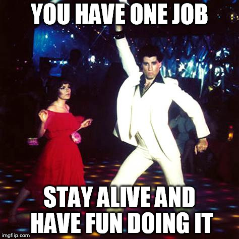 Make a meme, randomly dance, sing a song you know, don't let the existential dread set in...vacuum the rug. |  YOU HAVE ONE JOB; STAY ALIVE AND HAVE FUN DOING IT | image tagged in memes,john travolta,alive,existentialism | made w/ Imgflip meme maker