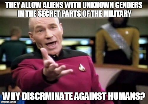 Picard Wtf Meme | THEY ALLOW ALIENS WITH UNKNOWN GENDERS IN THE SECRET PARTS OF THE MILITARY WHY DISCRMINATE AGAINST HUMANS? | image tagged in memes,picard wtf | made w/ Imgflip meme maker