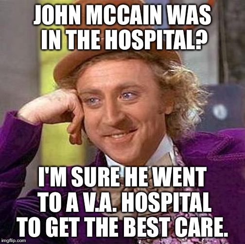 Creepy Condescending Wonka Meme | JOHN MCCAIN WAS IN THE HOSPITAL? I'M SURE HE WENT TO A V.A. HOSPITAL TO GET THE BEST CARE. | image tagged in memes,creepy condescending wonka | made w/ Imgflip meme maker