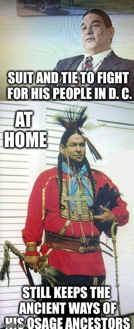 The Modern Osage | SUIT AND TIE TO FIGHT FOR HIS PEOPLE IN D. C. STILL KEEPS THE ANCIENT WAYS OF HIS OSAGE ANCESTORS AT HOME | image tagged in memes,native american,truth,ancient | made w/ Imgflip meme maker