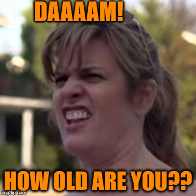 DAAAAM! HOW OLD ARE YOU?? | made w/ Imgflip meme maker