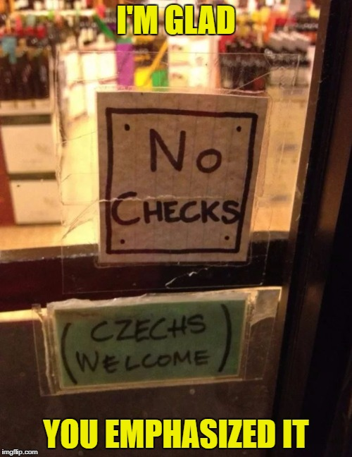 Seems like the owner isn't a czechnophobe ... more like a praguematist | I'M GLAD YOU EMPHASIZED IT | image tagged in no checks - czechs welcome,funny,memes,pun,prague,checks | made w/ Imgflip meme maker