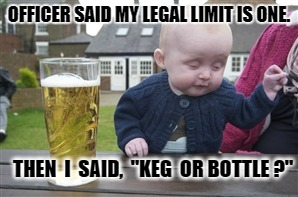 "Legal Limit | OFFICER SAID MY LEGAL LIMIT IS ONE. THEN  I  SAID,  ""KEG  OR BOTTLE ?"" 