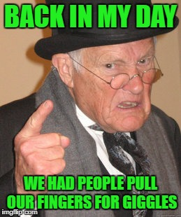 Back In My Day Meme | BACK IN MY DAY WE HAD PEOPLE PULL OUR FINGERS FOR GIGGLES | image tagged in memes,back in my day | made w/ Imgflip meme maker