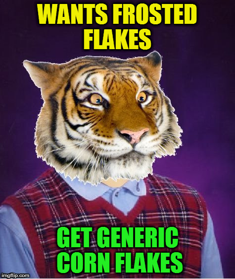 WANTS FROSTED FLAKES GET GENERIC CORN FLAKES | image tagged in bad luck tiger | made w/ Imgflip meme maker