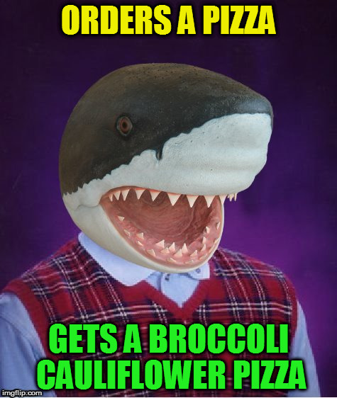 Bad Luck Shark | ORDERS A PIZZA GETS A BROCCOLI CAULIFLOWER PIZZA | image tagged in bad luck shark | made w/ Imgflip meme maker