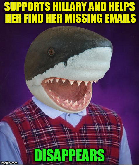 Bad Luck Shark | SUPPORTS HILLARY AND HELPS HER FIND HER MISSING EMAILS DISAPPEARS | image tagged in bad luck shark | made w/ Imgflip meme maker