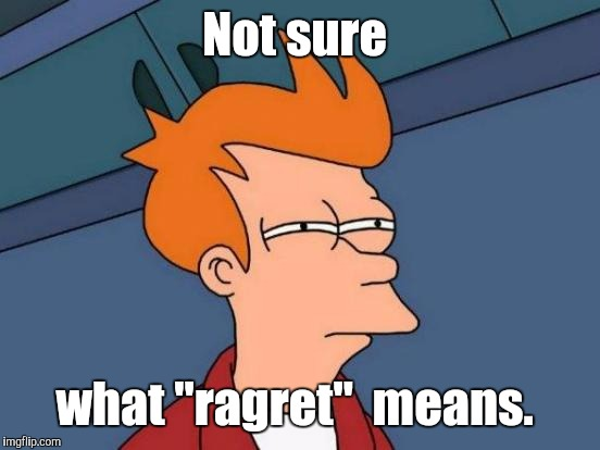 "Futurama Fry Meme | Not sure what ""ragret""  means. 