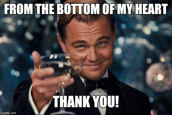 Leonardo Dicaprio Cheers Meme | FROM THE BOTTOM OF MY HEART THANK YOU! | image tagged in memes,leonardo dicaprio cheers | made w/ Imgflip meme maker