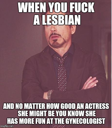 Face You Make Robert Downey Jr Meme | WHEN YOU F**K A LESBIAN AND NO MATTER HOW GOOD AN ACTRESS SHE MIGHT BE YOU KNOW SHE HAS MORE FUN AT THE GYNECOLOGIST | image tagged in memes,face you make robert downey jr | made w/ Imgflip meme maker