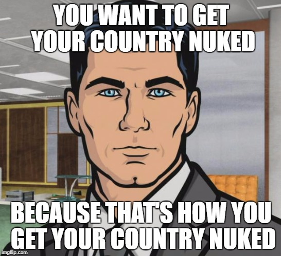 North Korea launching another missile | YOU WANT TO GET YOUR COUNTRY NUKED BECAUSE THAT'S HOW YOU GET YOUR COUNTRY NUKED | image tagged in memes,archer,north korea,nuclear,icbm,missile,ImagesOfNorthKorea | made w/ Imgflip meme maker