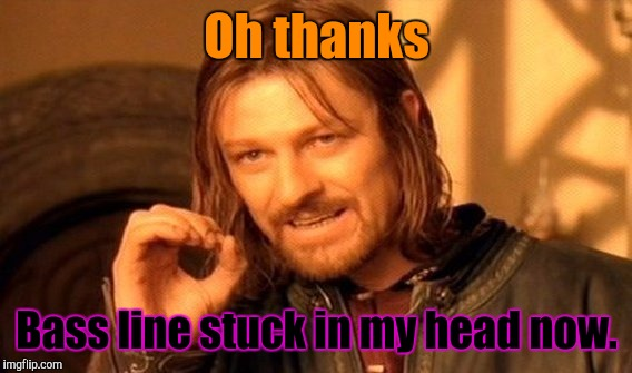 One Does Not Simply Meme | Oh thanks Bass line stuck in my head now. | image tagged in memes,one does not simply | made w/ Imgflip meme maker