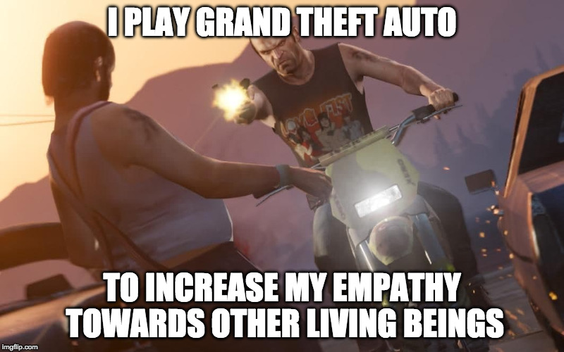 I PLAY GRAND THEFT AUTO TO INCREASE MY EMPATHY TOWARDS OTHER LIVING BEINGS | image tagged in grand theft auto,video games,violence,empathy | made w/ Imgflip meme maker