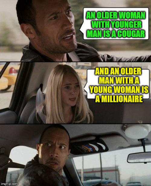 cougar | AN OLDER WOMAN WITH YOUNGER MAN IS A COUGAR AND AN OLDER MAN WITH A YOUNG WOMAN IS A MILLIONAIRE | image tagged in memes,the rock driving,cougar | made w/ Imgflip meme maker