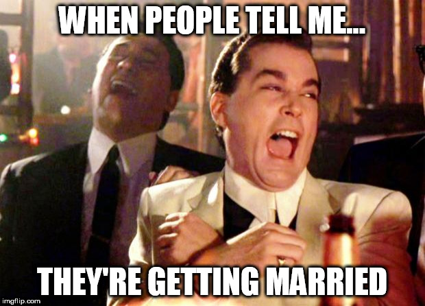 Goodfellas Laugh | WHEN PEOPLE TELL ME... THEY'RE GETTING MARRIED | image tagged in goodfellas laugh | made w/ Imgflip meme maker