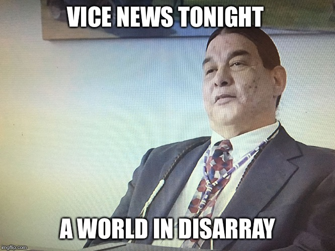 The Modern Osage | VICE NEWS TONIGHT A WORLD IN DISARRAY | image tagged in the modern osage | made w/ Imgflip meme maker