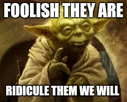 yoda | FOOLISH THEY ARE RIDICULE THEM WE WILL | image tagged in yoda | made w/ Imgflip meme maker