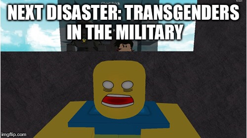 Roblox: Build to survive Republican Disasters! | NEXT DISASTER: TRANSGENDERS IN THE MILITARY | image tagged in memes,roblox | made w/ Imgflip meme maker