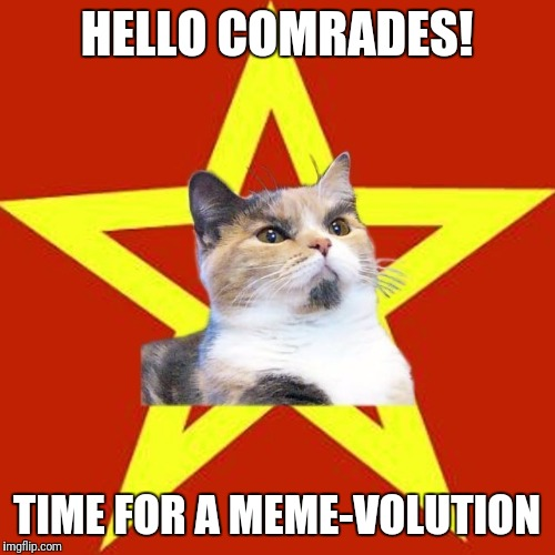 I was looking for this template here but never found it.So I decided to upload it myself.I hope you'll enjoy it as much as I did | HELLO COMRADES! TIME FOR A MEME-VOLUTION | image tagged in lenin cat | made w/ Imgflip meme maker