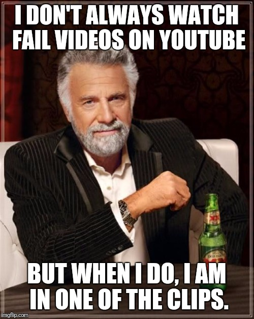 The Most Interesting Man In The World Meme | I DON'T ALWAYS WATCH FAIL VIDEOS ON YOUTUBE BUT WHEN I DO, I AM IN ONE OF THE CLIPS. | image tagged in memes,the most interesting man in the world | made w/ Imgflip meme maker