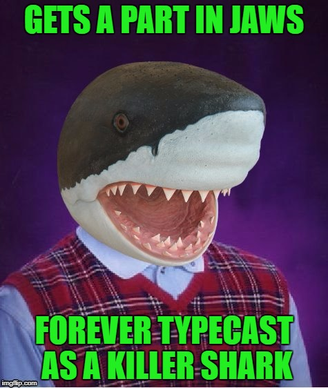 GETS A PART IN JAWS FOREVER TYPECAST AS A KILLER SHARK | made w/ Imgflip meme maker