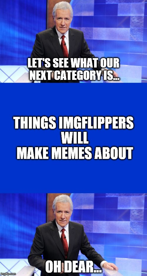 Feel free to come up with clues that might be in this Jeopardy category! | LET'S SEE WHAT OUR NEXT CATEGORY IS... OH DEAR... THINGS IMGFLIPPERS WILL MAKE MEMES ABOUT | image tagged in jeopardy,alex trebek,category,imgflippers,oh dear | made w/ Imgflip meme maker