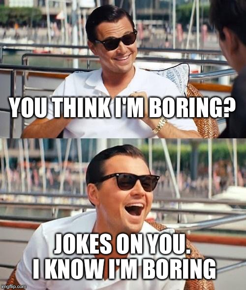Leonardo Dicaprio Wolf Of Wall Street Meme | YOU THINK I'M BORING? JOKES ON YOU. I KNOW I'M BORING | image tagged in memes,leonardo dicaprio wolf of wall street | made w/ Imgflip meme maker