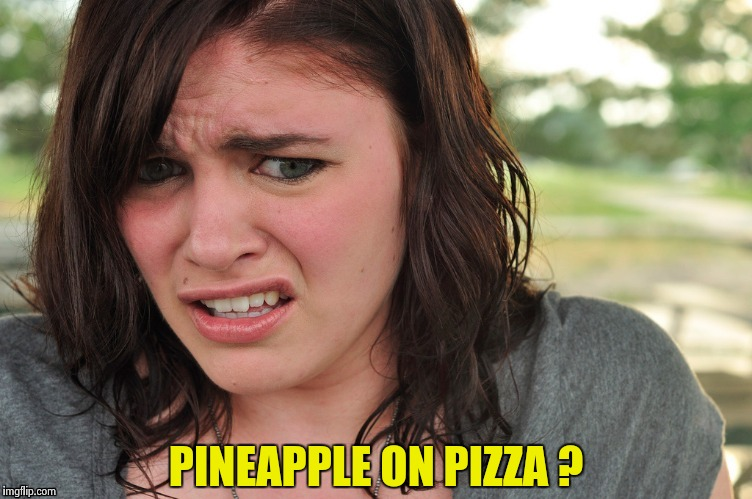 That's disgusting | PINEAPPLE ON PIZZA ? | image tagged in that's disgusting | made w/ Imgflip meme maker