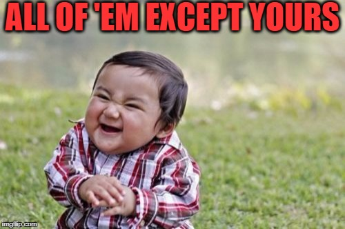 Evil Toddler Meme | ALL OF 'EM EXCEPT YOURS | image tagged in memes,evil toddler | made w/ Imgflip meme maker