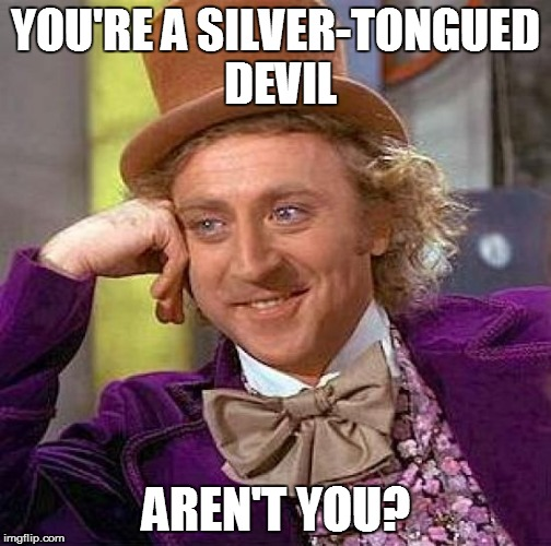 Creepy Condescending Wonka Meme | YOU'RE A SILVER-TONGUED DEVIL AREN'T YOU? | image tagged in memes,creepy condescending wonka | made w/ Imgflip meme maker