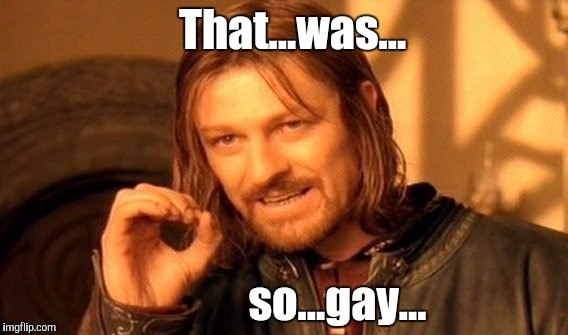 One Does Not Simply Meme | That...was... so...gay... | image tagged in memes,one does not simply | made w/ Imgflip meme maker