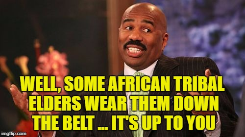 Steve Harvey Meme | WELL, SOME AFRICAN TRIBAL ELDERS WEAR THEM DOWN THE BELT ... IT'S UP TO YOU | image tagged in memes,steve harvey | made w/ Imgflip meme maker