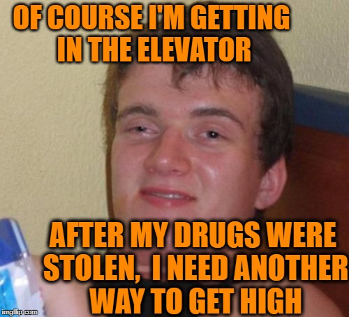 10 Guy Meme | OF COURSE I'M GETTING IN THE ELEVATOR AFTER MY DRUGS WERE STOLEN,  I NEED ANOTHER WAY TO GET HIGH | image tagged in memes,10 guy | made w/ Imgflip meme maker