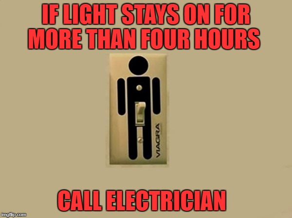 switch is turned on :-)  | IF LIGHT STAYS ON FOR MORE THAN FOUR HOURS CALL ELECTRICIAN | image tagged in stiffy | made w/ Imgflip meme maker