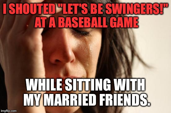 "First World Problems Meme | I SHOUTED ""LET'S BE SWINGERS!"" AT A BASEBALL GAME WHILE SITTING WITH MY MARRIED FRIENDS. 