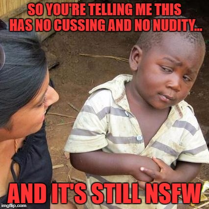 Third World Skeptical Kid Meme | SO YOU'RE TELLING ME THIS HAS NO CUSSING AND NO NUDITY... AND IT'S STILL NSFW | image tagged in memes,third world skeptical kid | made w/ Imgflip meme maker
