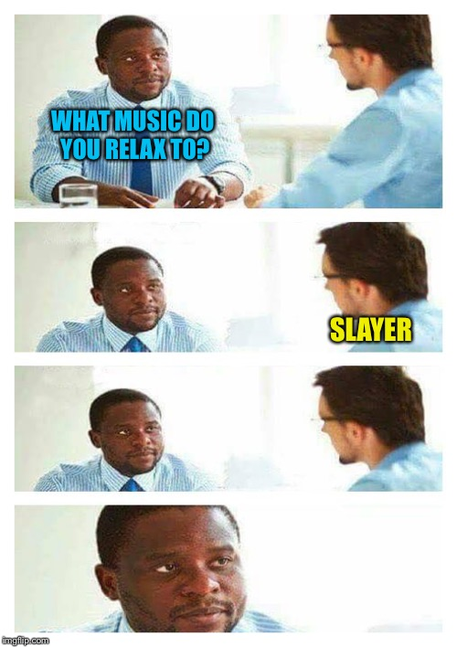 Interview about unicorns | WHAT MUSIC DO YOU RELAX TO? SLAYER | image tagged in interview about unicorns | made w/ Imgflip meme maker