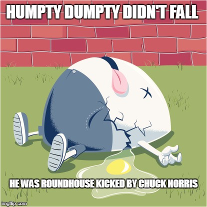 Humpty Dumpty |  HUMPTY DUMPTY DIDN'T FALL; HE WAS ROUNDHOUSE KICKED BY CHUCK NORRIS | image tagged in fallen humpty dumpty,chuck norris | made w/ Imgflip meme maker