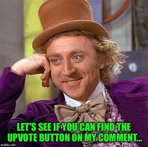 Creepy Condescending Wonka Meme | LET'S SEE IF YOU CAN FIND THE UPVOTE BUTTON ON MY COMMENT... | image tagged in memes,creepy condescending wonka | made w/ Imgflip meme maker