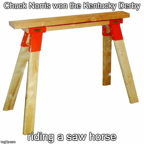 Kentucky Derby | Chuck Norris won the Kentucky Derby riding a saw horse | image tagged in saw horse,chuck norris,memes | made w/ Imgflip meme maker