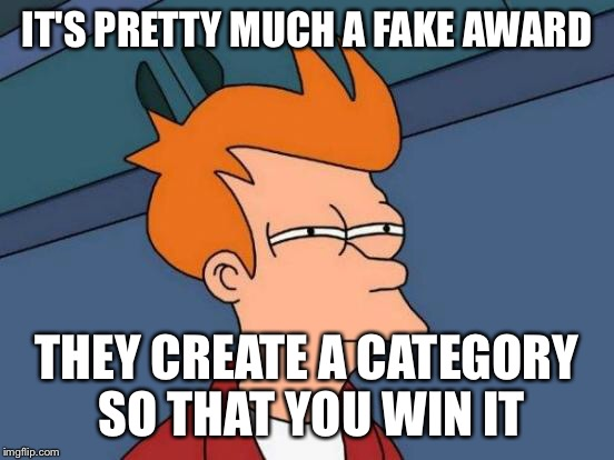 Futurama Fry Meme | IT'S PRETTY MUCH A FAKE AWARD THEY CREATE A CATEGORY SO THAT YOU WIN IT | image tagged in memes,futurama fry | made w/ Imgflip meme maker
