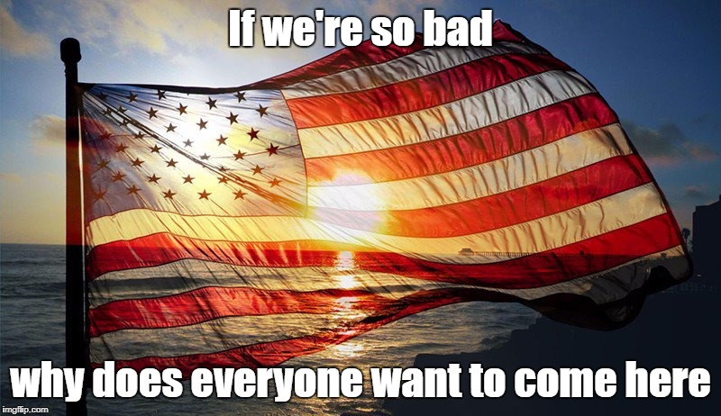 If we're so bad why does everyone want to come here | image tagged in flag at sunset | made w/ Imgflip meme maker