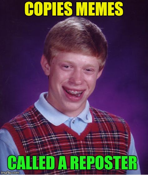 Bad Luck Brian Meme | COPIES MEMES CALLED A REPOSTER | image tagged in memes,bad luck brian | made w/ Imgflip meme maker