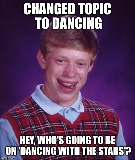 Bad Luck Brian Meme | CHANGED TOPIC TO DANCING HEY, WHO'S GOING TO BE ON 'DANCING WITH THE STARS'? | image tagged in memes,bad luck brian | made w/ Imgflip meme maker