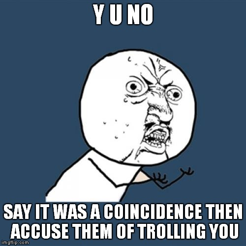 Y U No Meme | Y U NO SAY IT WAS A COINCIDENCE THEN ACCUSE THEM OF TROLLING YOU | image tagged in memes,y u no | made w/ Imgflip meme maker