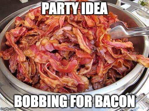 Party over here. | PARTY IDEA BOBBING FOR BACON | image tagged in bacon,iwanttobebacon,iwanttobebaconcom | made w/ Imgflip meme maker