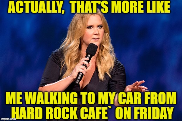 ACTUALLY,  THAT'S MORE LIKE ME WALKING TO MY CAR FROM HARD ROCK CAFE` ON FRIDAY | made w/ Imgflip meme maker