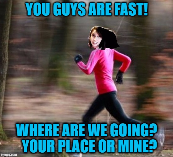 YOU GUYS ARE FAST! WHERE ARE WE GOING?  YOUR PLACE OR MINE? | made w/ Imgflip meme maker